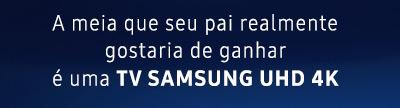 A meia  que seu pai realmente gostaria de ganhar é uma TV SAMSUNG UHD 4K