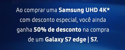 Ao  comprar uma Samsung UHD 4K* com desconto especial, você ainda ganha  50% de desconto na compra de um Galaxy S7 edge | S7.