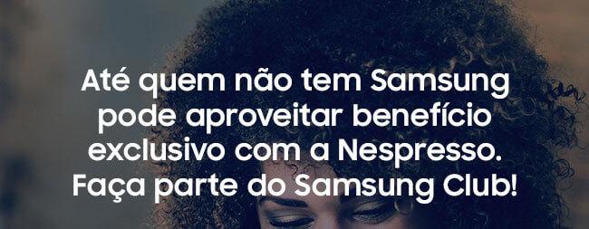 Até quem não tem Samsung pode  aproveitar benefício exclusivo com a Nespresso. Faça parte do  Samsung Club!