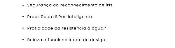 Segurança do reconhecimento de íris. | Precisão  da S Pen Inteligente. | Praticidade da resistência à  água.* | Beleza e funcionalidade do design.