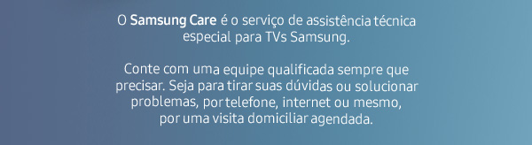 O Samsung  Care é o serviço de assistência técnica especial  para TVs Samsung. Conte com uma equipe qualificada sempre que precisar.  Seja para tirar suas dúvidas ou solucionar problemas, por telefone,  internet ou mesmo,  por uma visita domiciliar agendada.