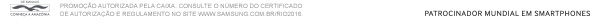 PROMOÇÃO AUTORIZADA PELA CAIXA. CONSULTE O NÚMERO  DO CERTIFICADO  DE AUTORIZAÇÃO E REGULAMENTO NO SITE  WWW.SAMSUNG.COM.BR/RIO2016. PATROCINADOR MUNDIAL EM SMARTPHONES